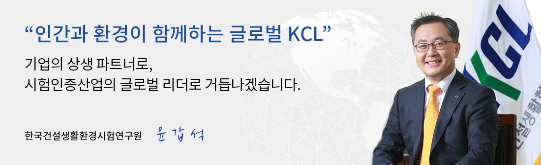 인간과 환경이 함께하는 글로벌 KCL. 기업의 상생 파트너로, 시험인증산업의 글로벌 리더로 거듭나겠습니다. 한국건설생활환경시험연구원장 윤갑석